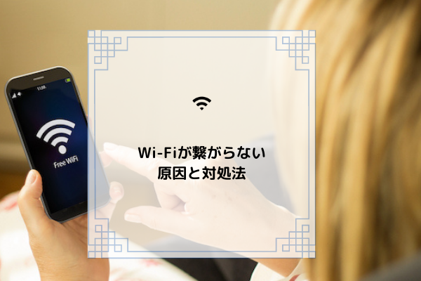 Wi-Fi 繋がらない原因と対処法